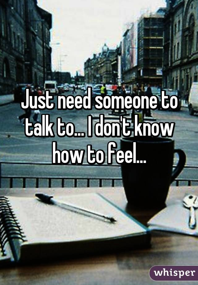 Just need someone to talk to... I don't know how to feel...