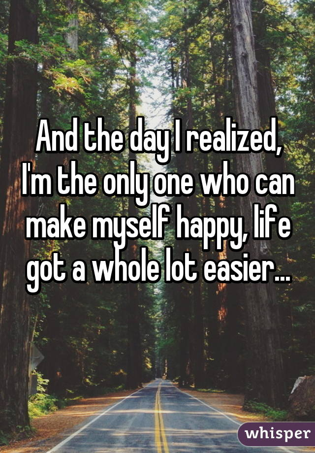 And the day I realized, I'm the only one who can make myself happy, life got a whole lot easier...