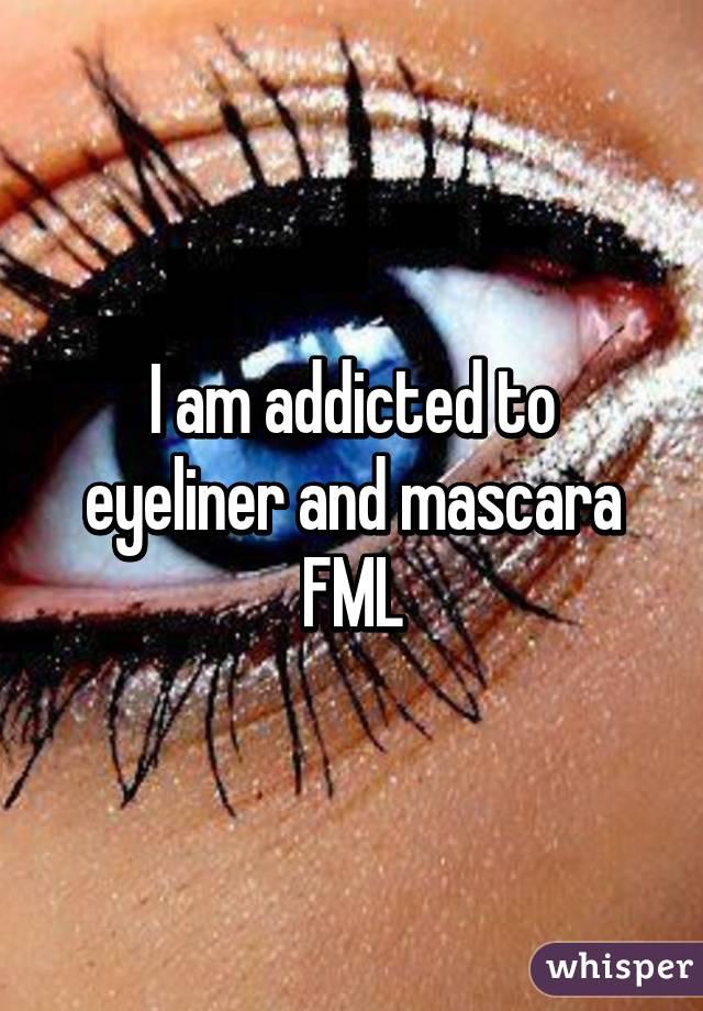 I am addicted to eyeliner and mascara FML