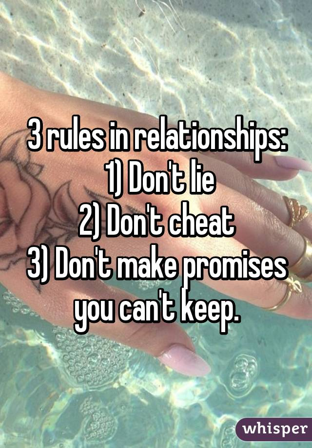 3 rules in relationships:  1) Don't lie 2) Don't cheat 3) Don't make promises you can't keep.
