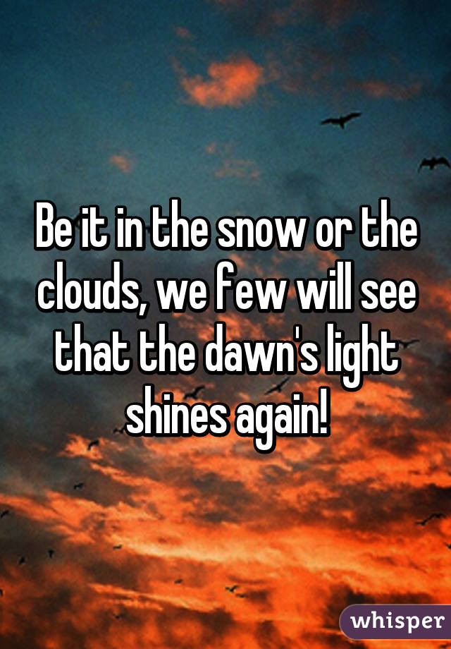 Be it in the snow or the clouds, we few will see that the dawn's light shines again!