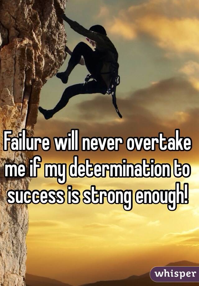 Failure will never overtake me if my determination to success is strong enough!