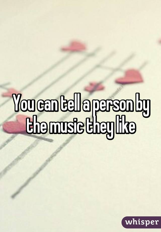 You can tell a person by the music they like