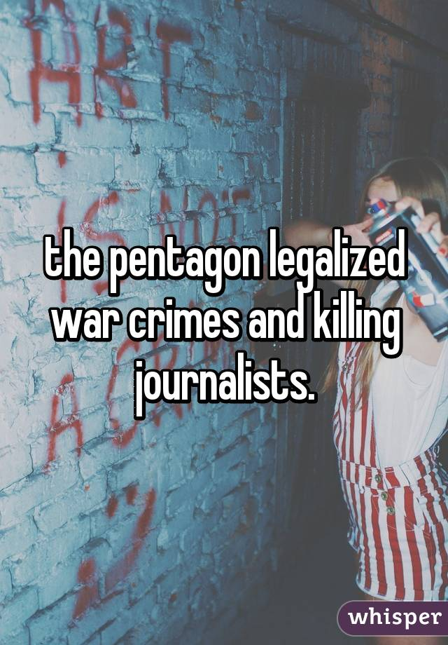 the pentagon legalized war crimes and killing journalists.