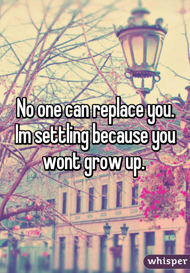 No one can replace you. Im settling because you wont grow up.