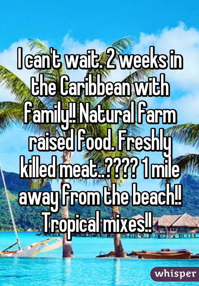 I can't wait. 2 weeks in the Caribbean with family!! Natural farm raised food. Freshly killed meat..😋😋😋😋 1 mile away from the beach!! Tropical mixes!!