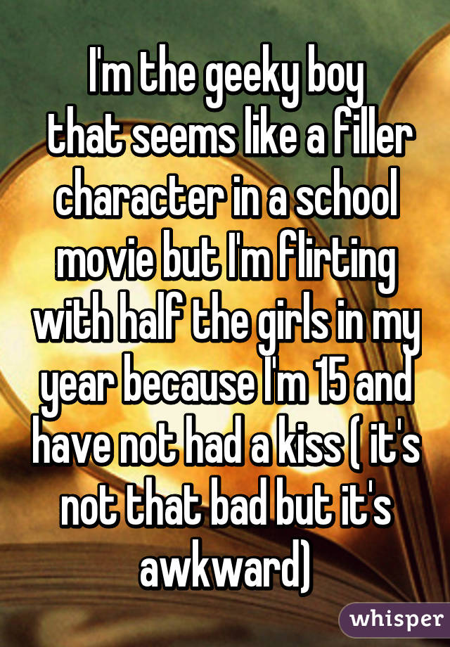 I'm the geeky boy  that seems like a filler character in a school movie but I'm flirting with half the girls in my year because I'm 15 and have not had a kiss ( it's not that bad but it's awkward)