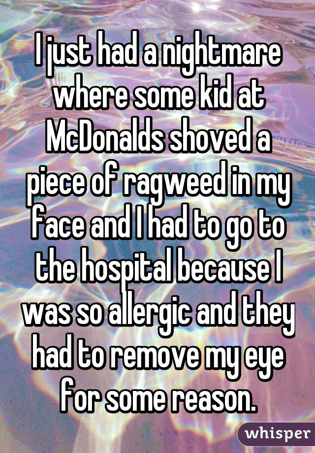 I just had a nightmare where some kid at McDonalds shoved a piece of ragweed in my face and I had to go to the hospital because I was so allergic and they had to remove my eye for some reason.