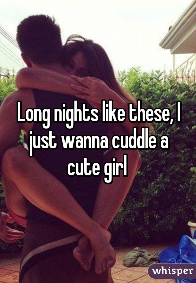 Long nights like these, I just wanna cuddle a cute girl