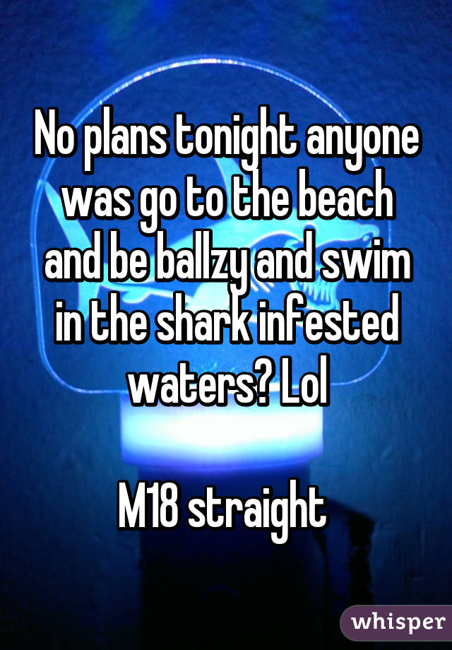 No plans tonight anyone was go to the beach and be ballzy and swim in the shark infested waters? Lol  M18 straight
