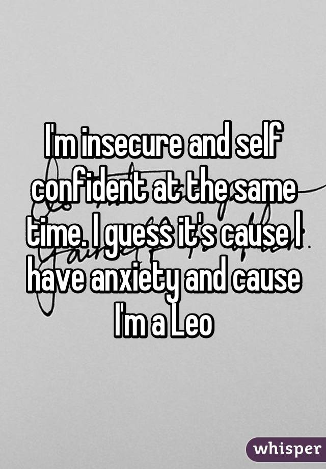I'm insecure and self confident at the same time. I guess it's cause l have anxiety and cause I'm a Leo