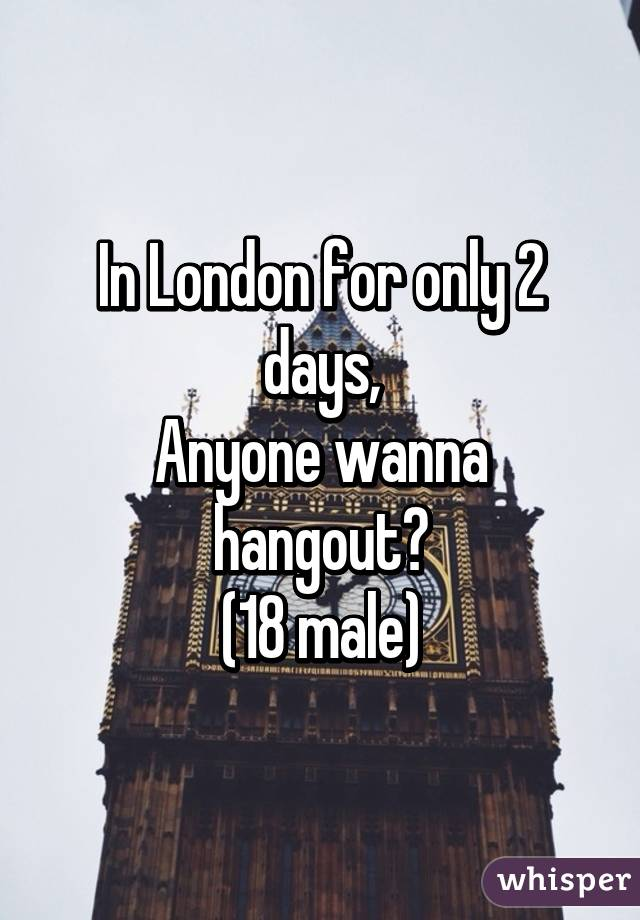 In London for only 2 days, Anyone wanna hangout? (18 male)