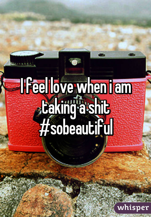 I feel love when i am taking a shit #sobeautiful