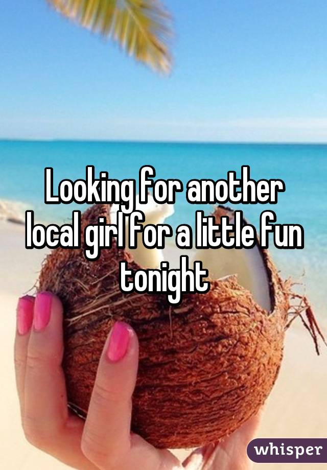 Looking for another local girl for a little fun tonight