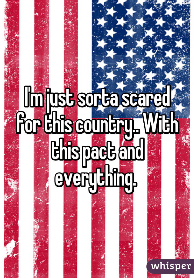 I'm just sorta scared for this country.. With this pact and everything.