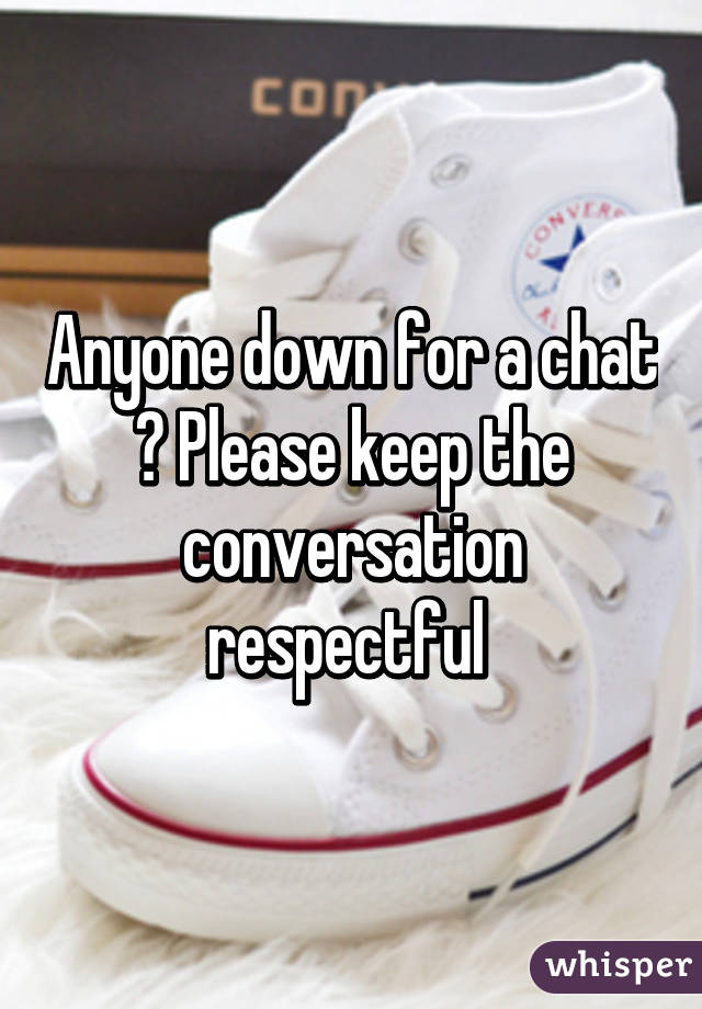 Anyone down for a chat ? Please keep the conversation respectful