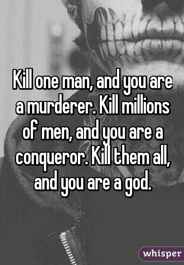 Kill one man, and you are a murderer. Kill millions of men, and you are a conqueror. Kill them all, and you are a god.