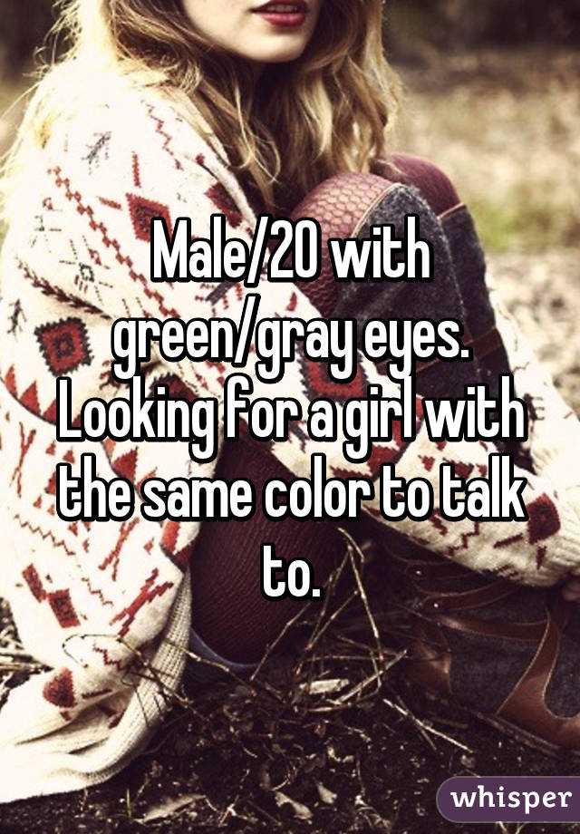 Male/20 with green/gray eyes. Looking for a girl with the same color to talk to.