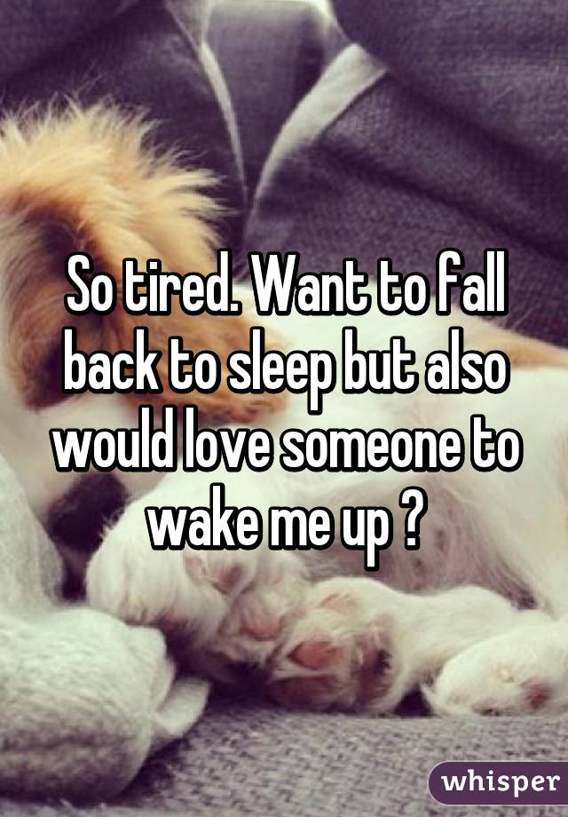 So tired. Want to fall back to sleep but also would love someone to wake me up 😀