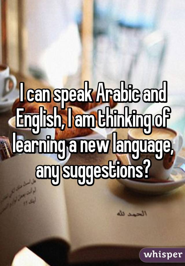 I can speak Arabic and English, I am thinking of learning a new language, any suggestions?