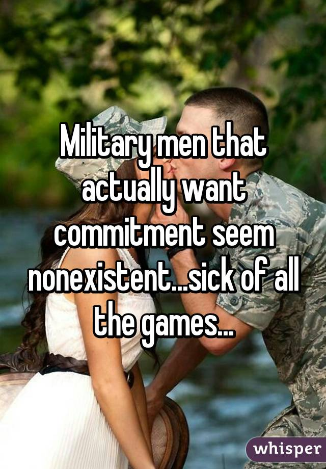 Military men that actually want commitment seem nonexistent...sick of all the games...