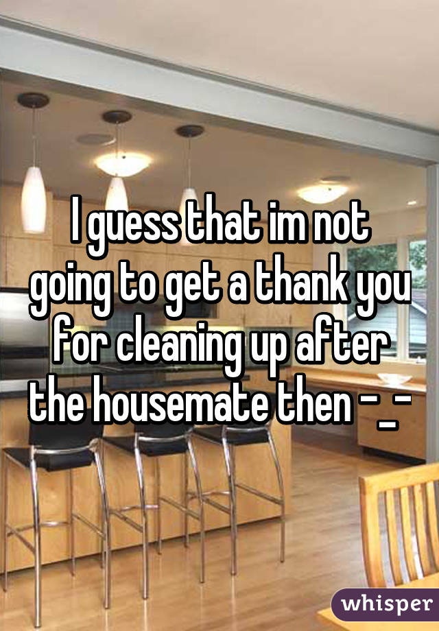 I guess that im not going to get a thank you for cleaning up after the housemate then -_-