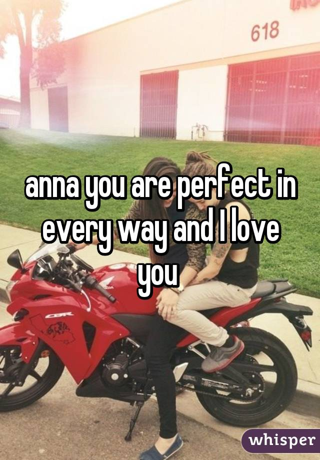 anna you are perfect in every way and I love you