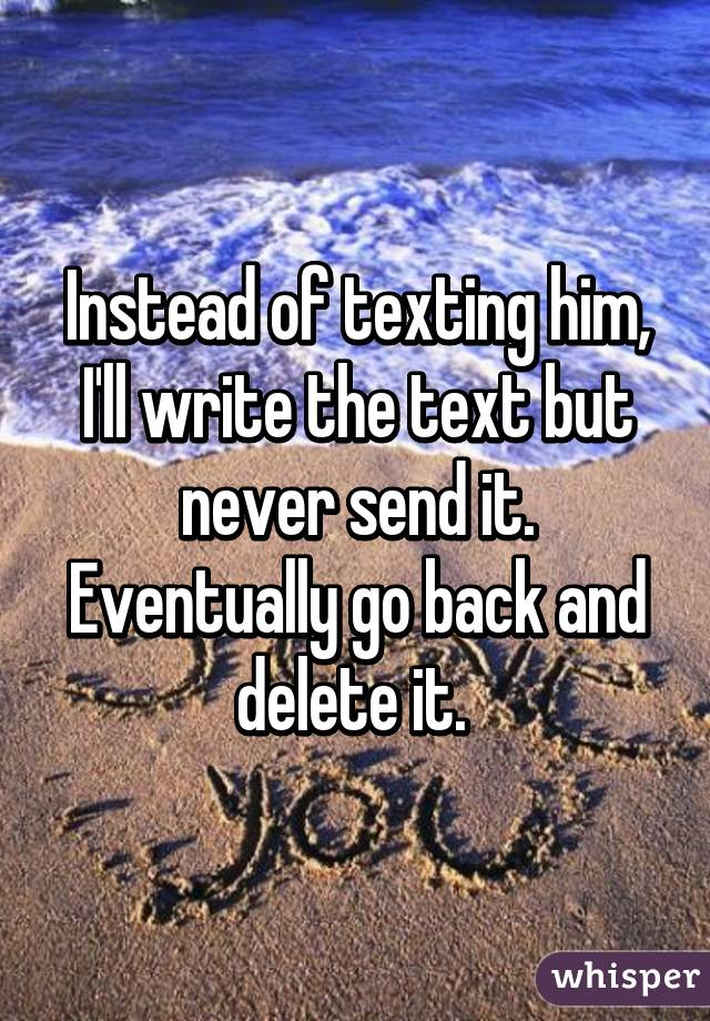 Instead of texting him, I'll write the text but never send it. Eventually go back and delete it.