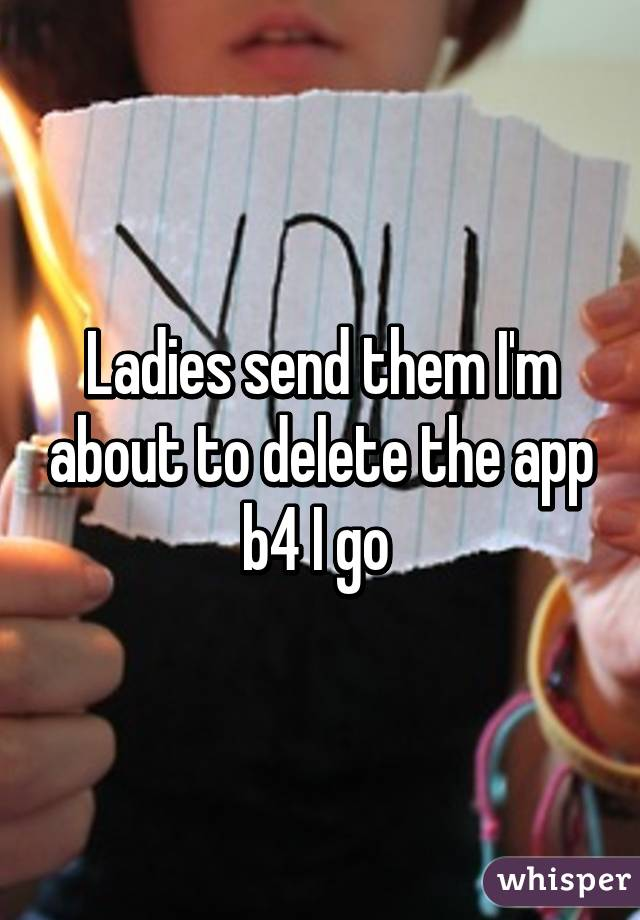 Ladies send them I'm about to delete the app b4 I go