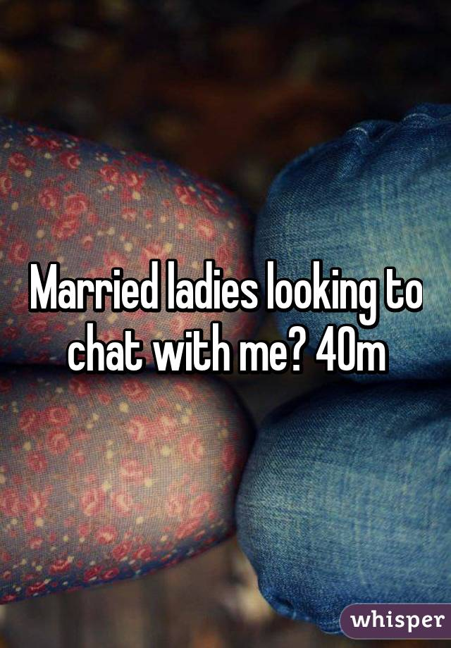 Married ladies looking to chat with me? 40m