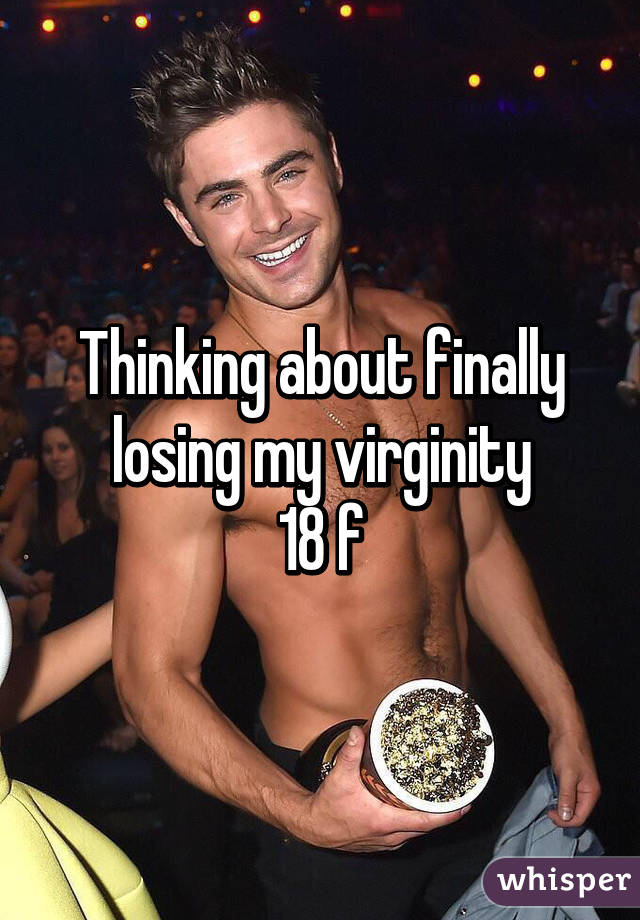 Thinking about finally losing my virginity 18 f