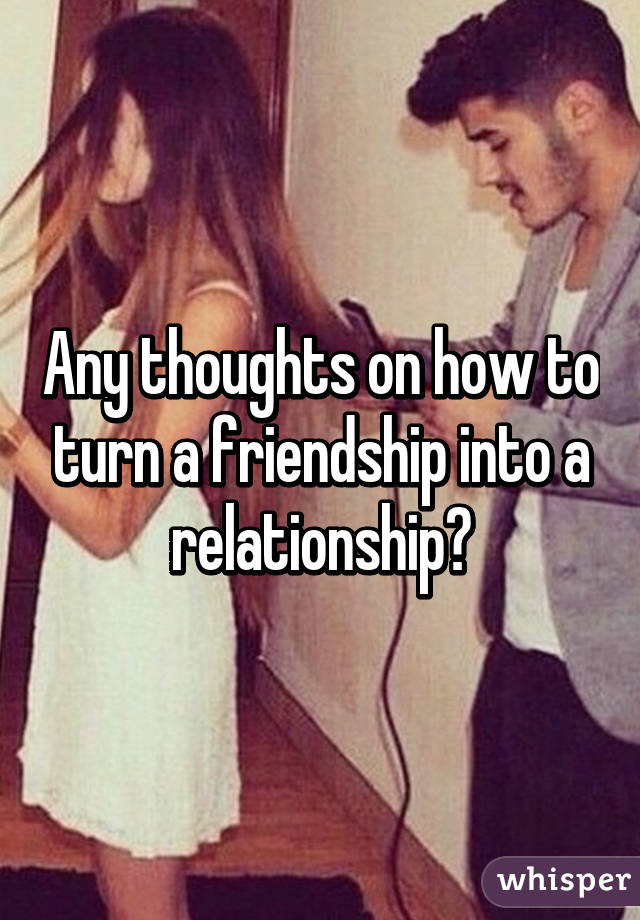 How to turn a friendship into a relationship