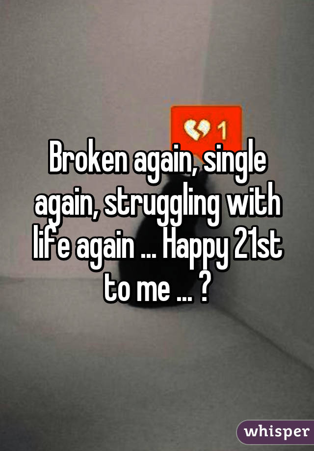 Again single again struggling with life again happy 21st to broken again single again struggling with life again happy 21st to me ccuart Gallery