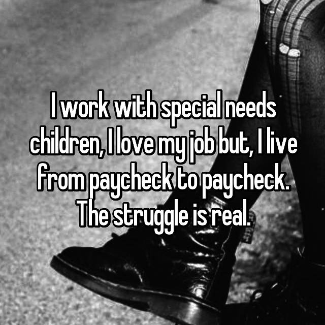 I work with special needs children, I love my job but, I live from paycheck to paycheck. The struggle is real.
