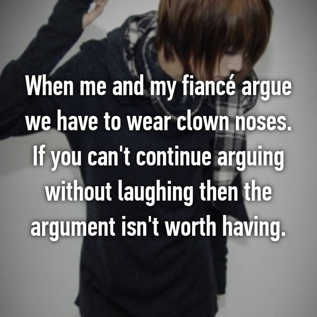When me and my fiancé argue we have to wear clown noses. If you can't continue arguing without laughing then the argument isn't worth having.