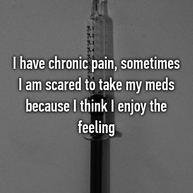 I have chronic pain, sometimes I am scared to take my meds because I think I enjoy the feeling