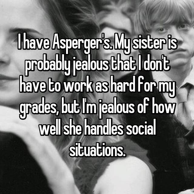 I have Asperger's. My sister is probably jealous that I don't have to work as hard for my grades, but I'm jealous of how well she handles social situations.