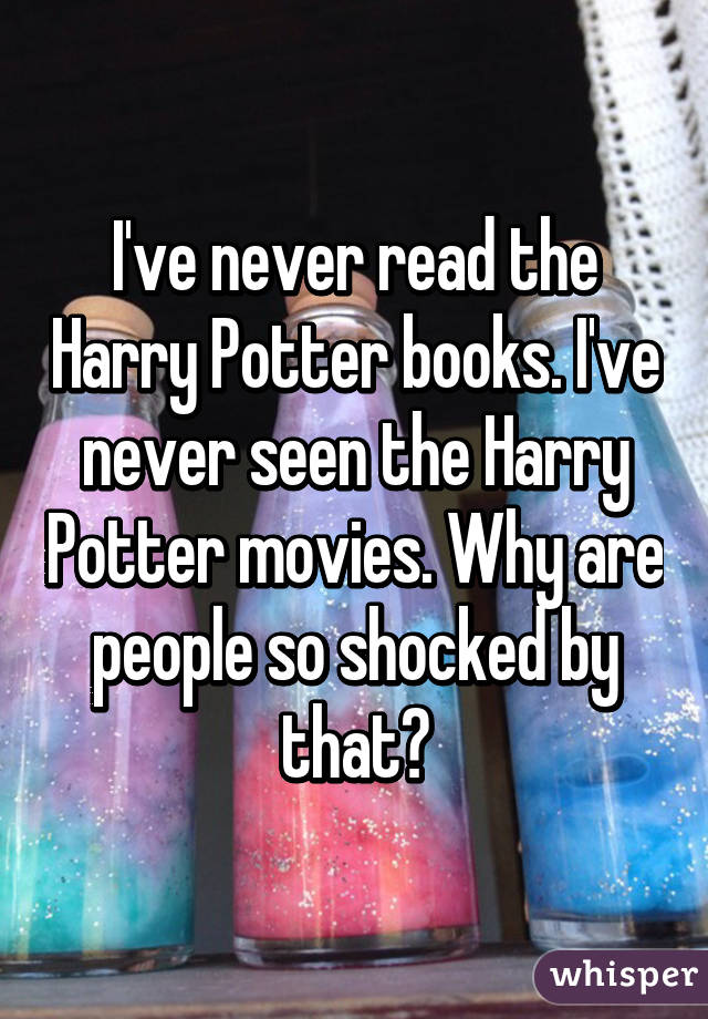 Ive Never Read The Harry Potter Books Ive Never Seen The Harry