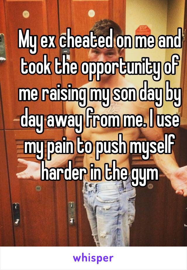 My ex cheated on me and took the opportunity of me raising my son day by day away from me. I use my pain to push myself harder in the gym