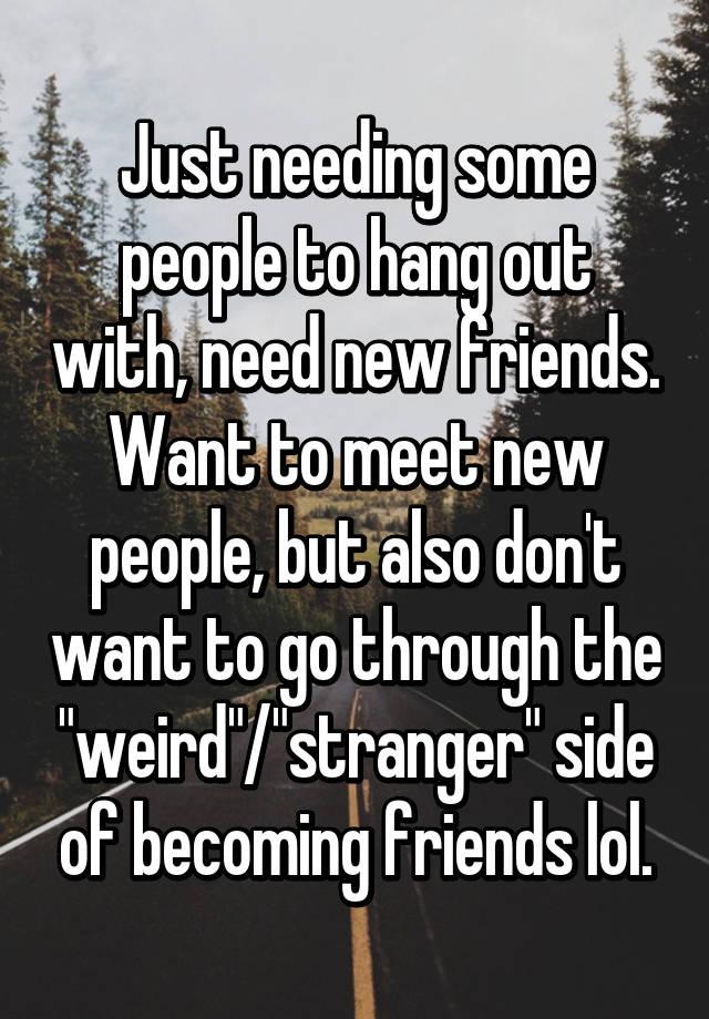 I want new friends