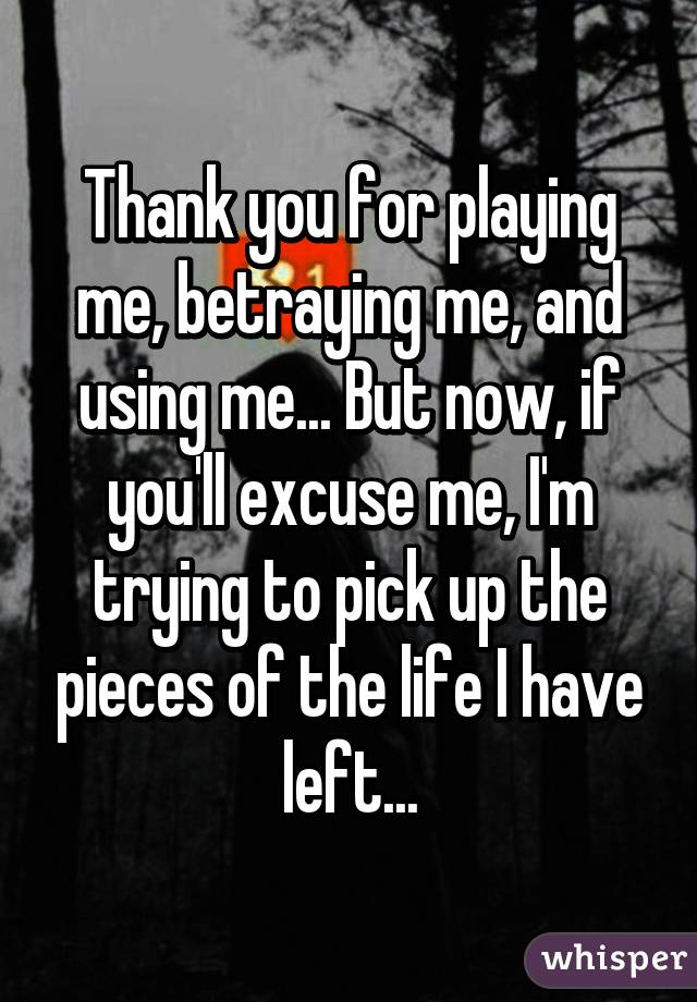Thank You For Playing Me Betraying Me And Using Me But Now If You Ll Excuse