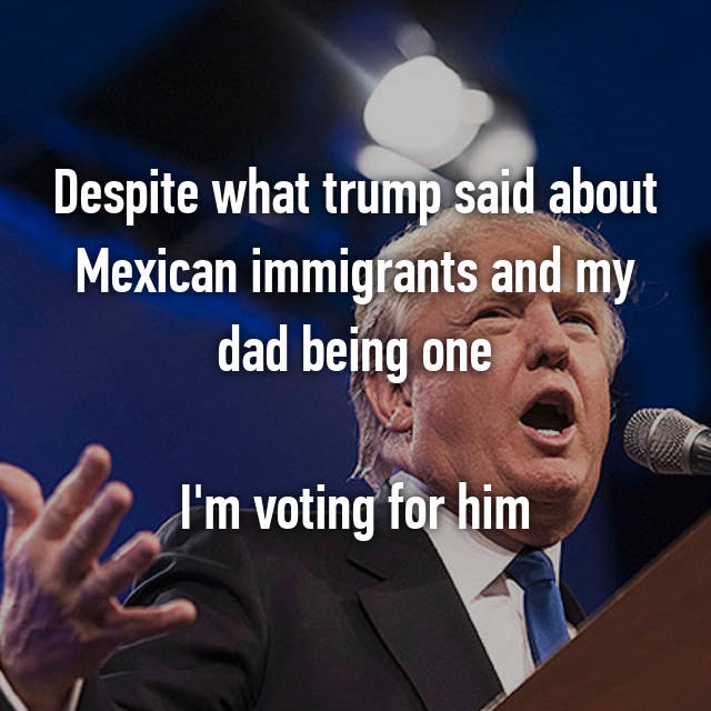 Despite what trump said about Mexican immigrants and my dad being one  I'm voting for him