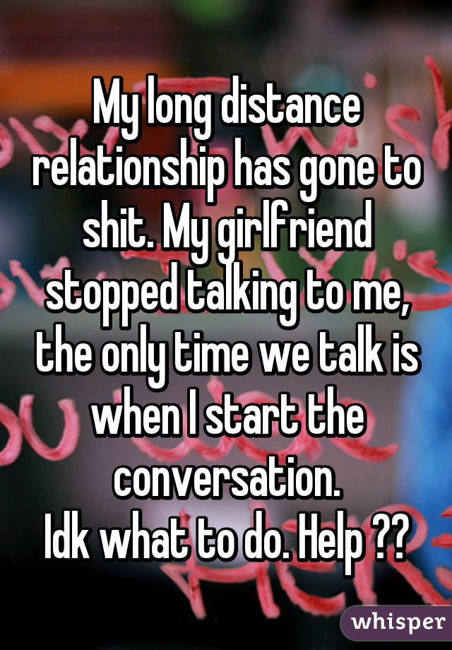 My long distance relationship has gone to shit. My girlfriend stopped  talking to me, the only time ...