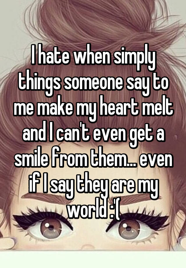 I hate when simply things someone say to me make my heart