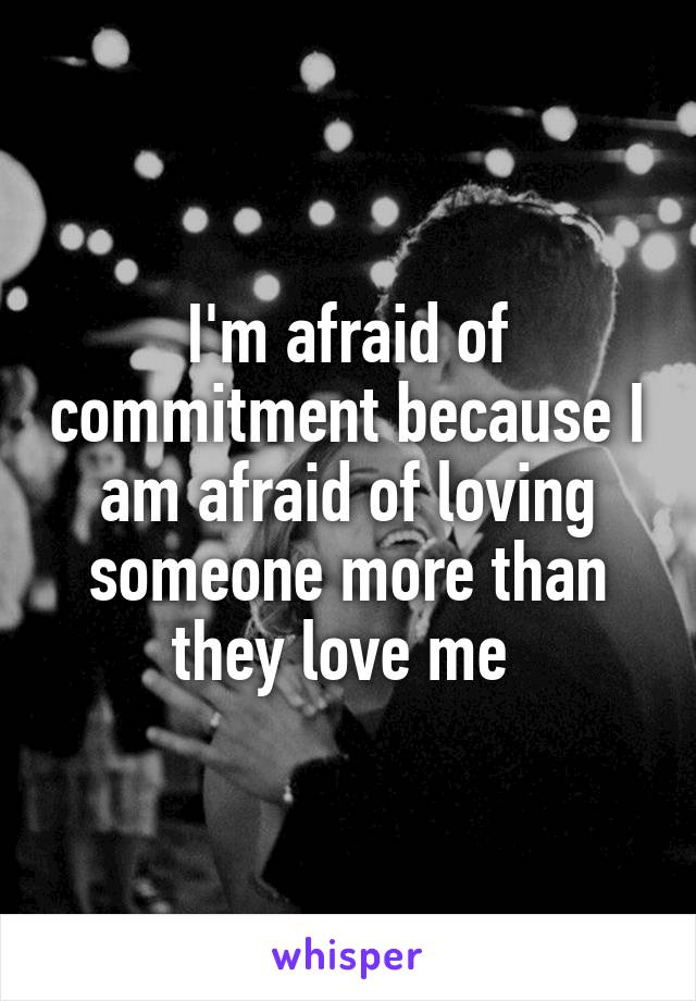 I'm afraid of commitment because I am afraid of loving someone more than they love me