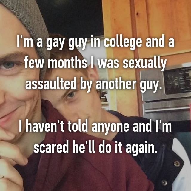 I'm a gay guy in college and a few months I was sexually assaulted by another guy.   I haven't told anyone and I'm scared he'll do it again.