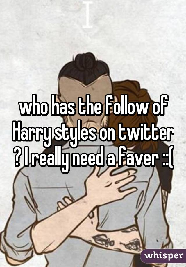 who has the follow of Harry styles on twitter ? I really need a faver ::(