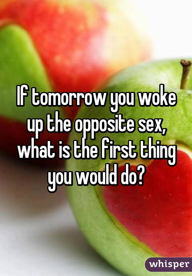 If tomorrow you woke up the opposite sex, what is the first thing you would do?