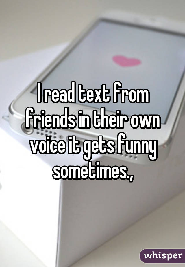 I read text from friends in their own voice it gets funny sometimes.,