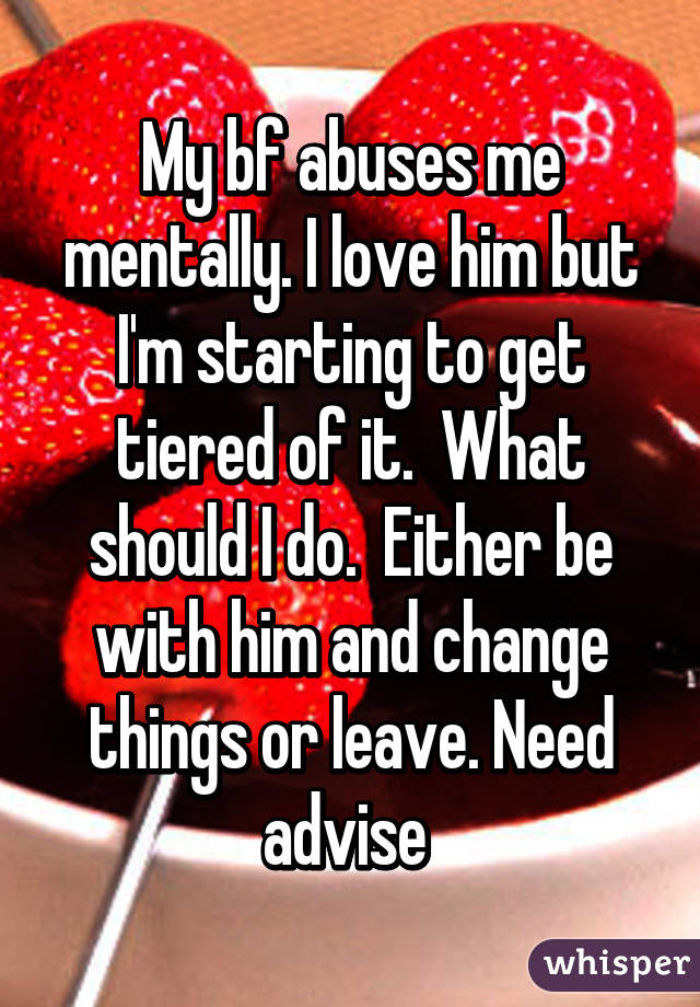 My bf abuses me mentally. I love him but I'm starting to get tiered of it.  What should I do.  Either be with him and change things or leave. Need advise